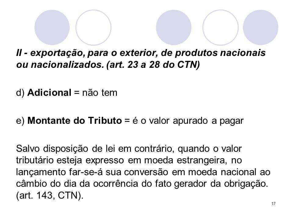 II - exportação, para o exterior, de produtos nacionais ou nacionalizados. (art. 23 a 28 do CTN) d) Adicional = não tem e) Montante do Tributo = é o v