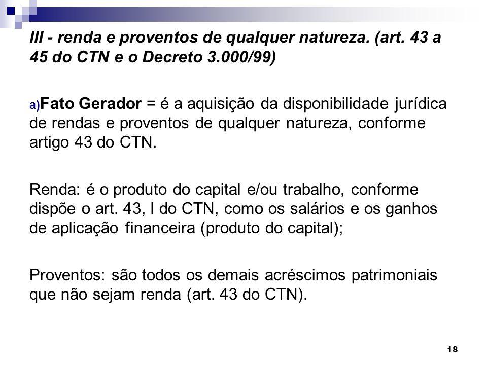 III - renda e proventos de qualquer natureza. (art. 43 a 45 do CTN e o Decreto 3.000/99) a) Fato Gerador = é a aquisição da disponibilidade jurídica d