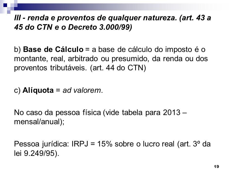 III - renda e proventos de qualquer natureza. (art. 43 a 45 do CTN e o Decreto 3.000/99) b) Base de Cálculo = a base de cálculo do imposto é o montant