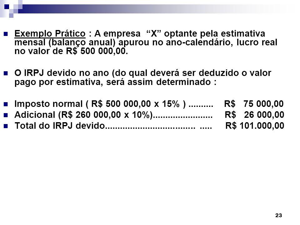 23 Exemplo Prático : A empresa X optante pela estimativa mensal (balanço anual) apurou no ano-calendário, lucro real no valor de R$ 500 000,00. O IRPJ