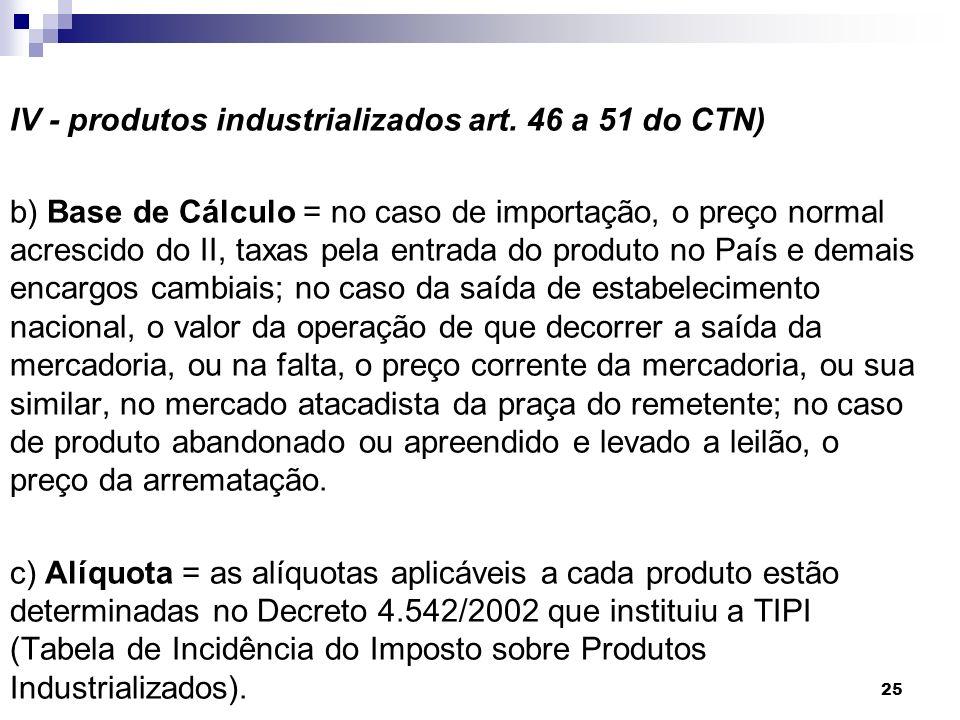25 IV - produtos industrializados art. 46 a 51 do CTN) b) Base de Cálculo = no caso de importação, o preço normal acrescido do II, taxas pela entrada