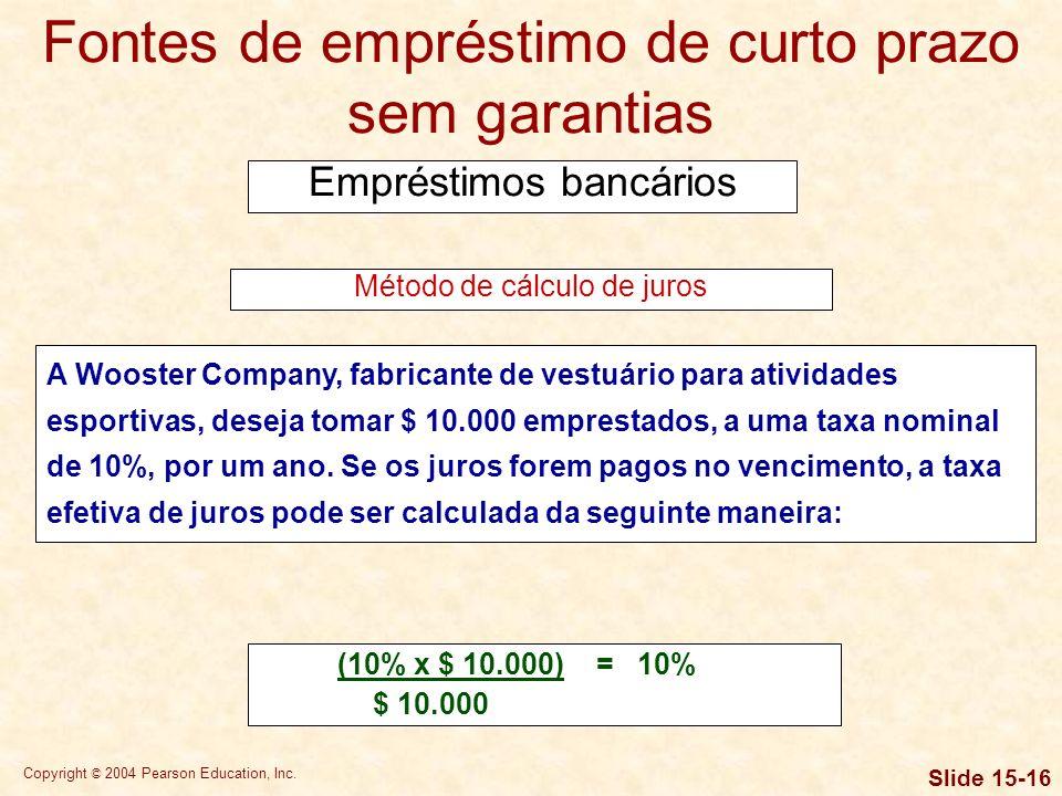Copyright © 2004 Pearson Education, Inc. Slide 15-15 Fontes de empréstimo de curto prazo sem garantias Empréstimos bancários Em um empréstimo com taxa