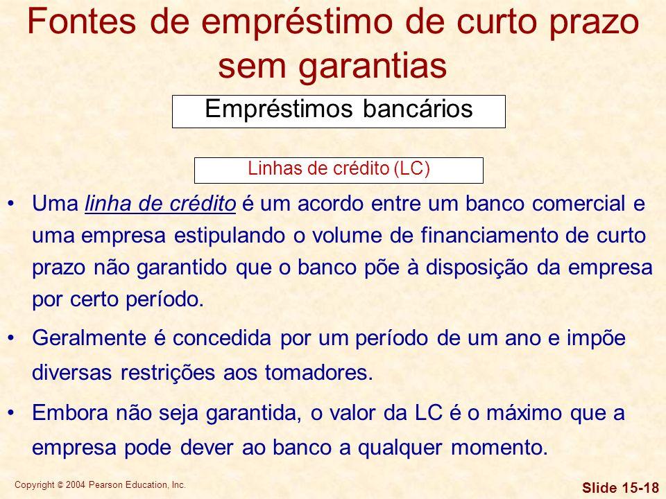 Copyright © 2004 Pearson Education, Inc. Slide 15-17 Fontes de empréstimo de curto prazo sem garantias Empréstimos bancários Método de cálculo de juro