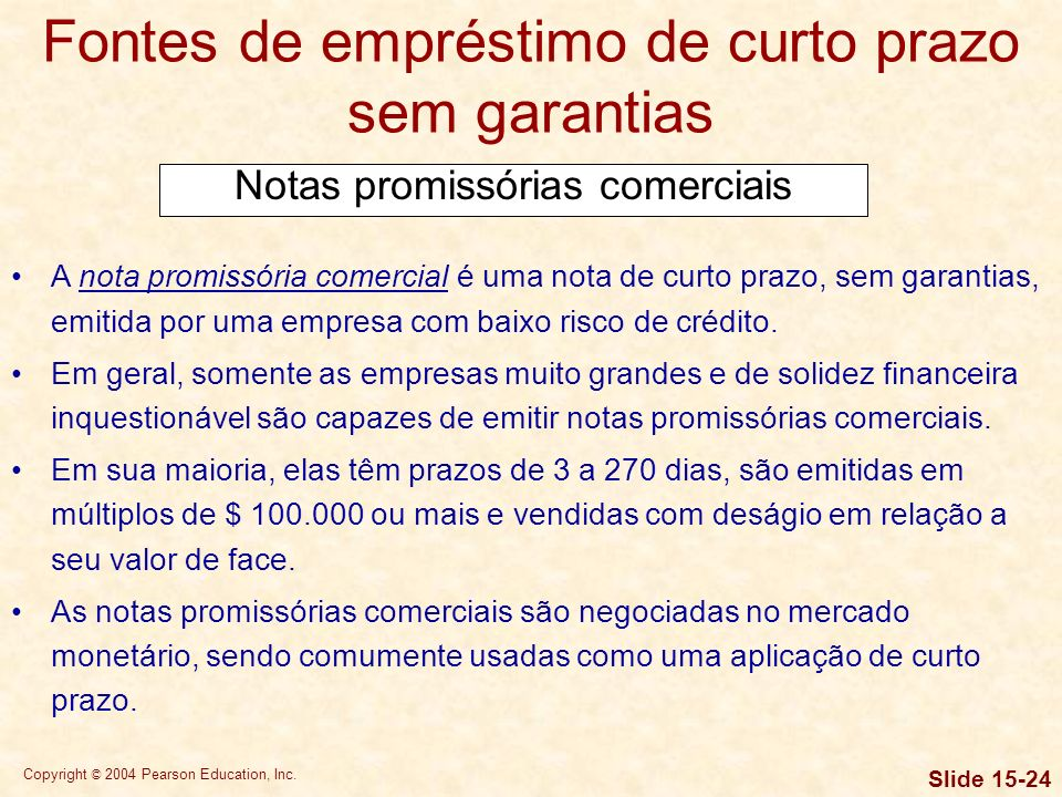 Copyright © 2004 Pearson Education, Inc. Slide 15-23 Fontes de empréstimo de curto prazo sem garantias Empréstimos bancários Acordos de crédito rotati