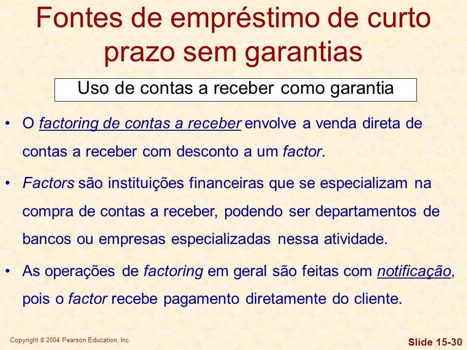 Copyright © 2004 Pearson Education, Inc. Slide 15-29 Fontes de empréstimo de curto prazo sem garantias Quando são usadas como garantia de um empréstim