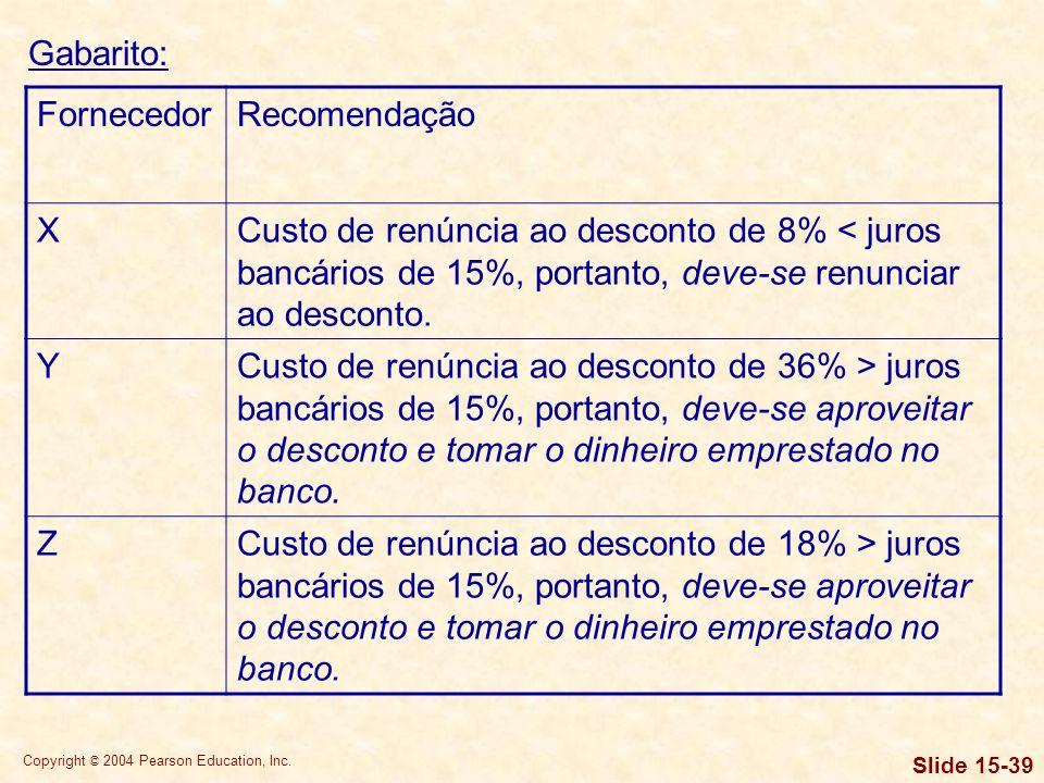 Copyright © 2004 Pearson Education, Inc. Slide 15-38 Gabarito: FornecedorCusto aproximado de renúncia ao desconto por pagamento rápido X1%x{360/(55-10