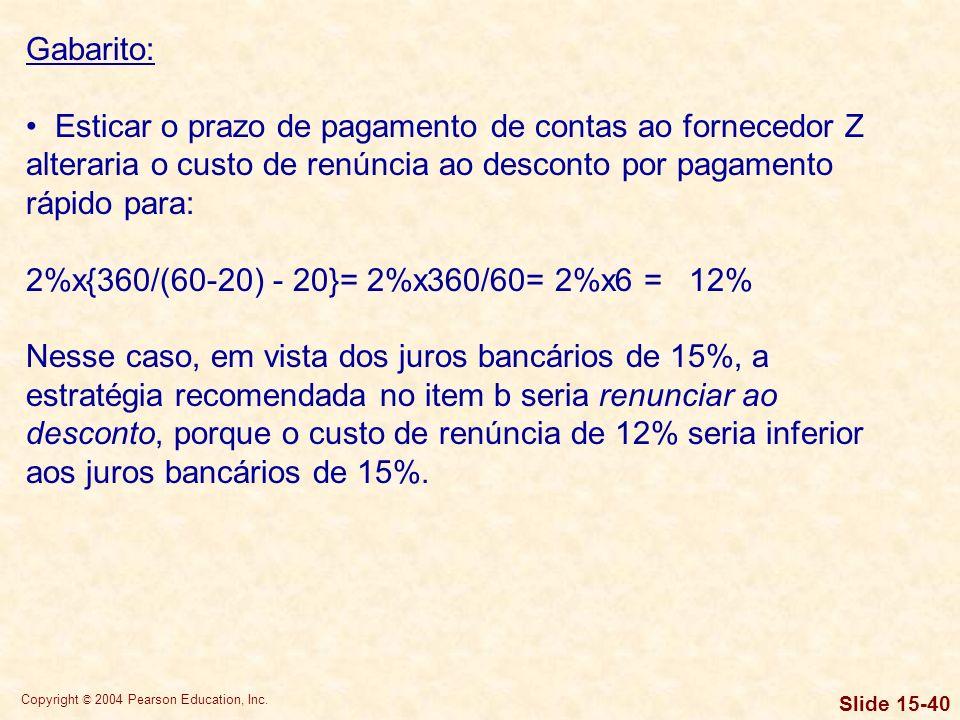Copyright © 2004 Pearson Education, Inc. Slide 15-39 Gabarito: FornecedorRecomendação XCusto de renúncia ao desconto de 8% < juros bancários de 15%, p
