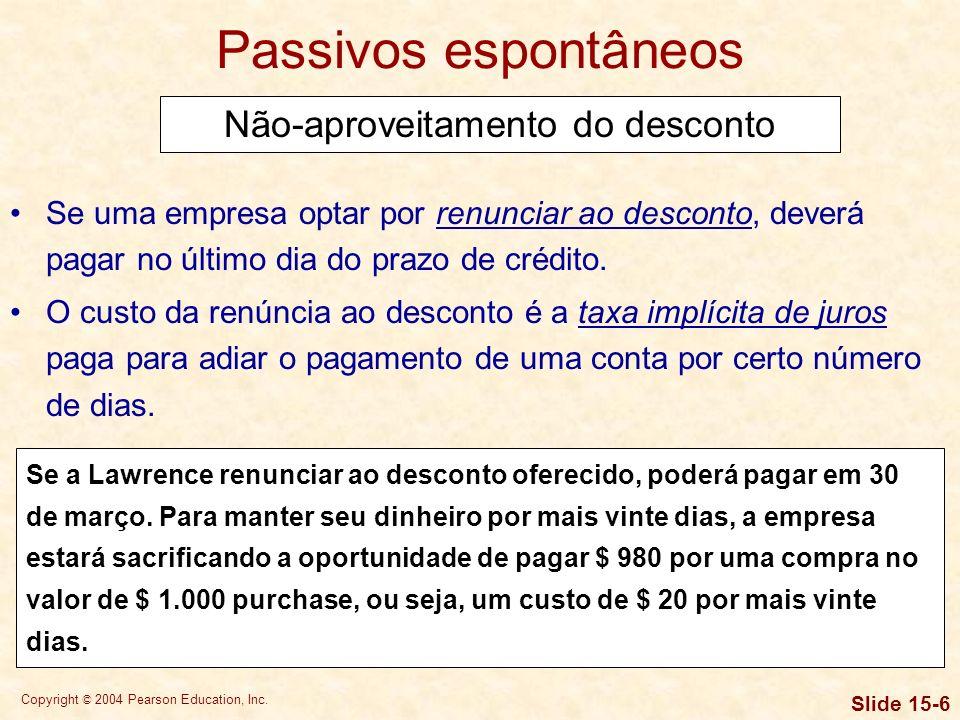 Copyright © 2004 Pearson Education, Inc. Slide 15-5 Passivos espontâneos Aproveitamento do desconto Se uma empresa pretende aproveitar um desconto por
