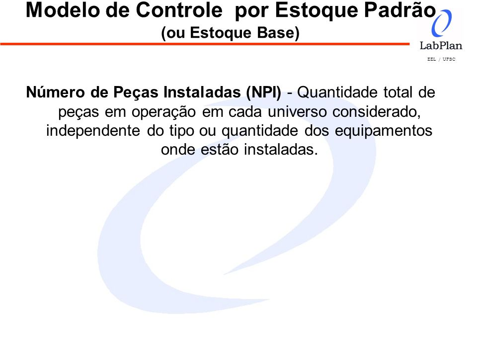 EEL / UFSC Modelo de Controle por Estoque Padrão (ou Estoque Base) Número de Peças Instaladas (NPI) - Quantidade total de peças em operação em cada un