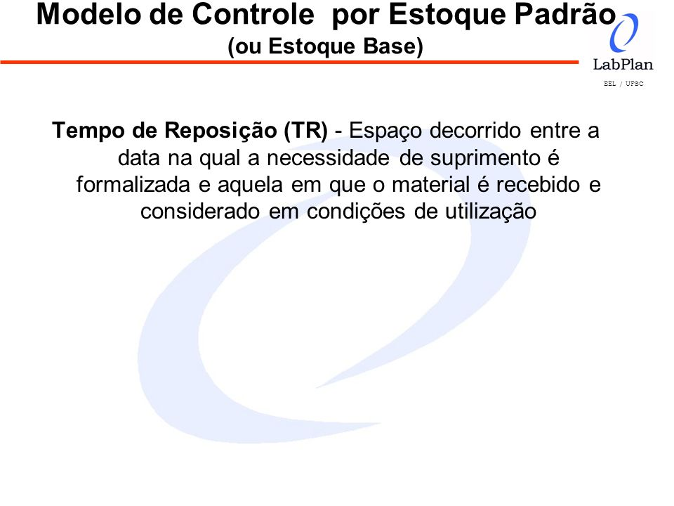 EEL / UFSC Modelo de Controle por Estoque Padrão (ou Estoque Base) Tempo de Reposição (TR) - Espaço decorrido entre a data na qual a necessidade de su