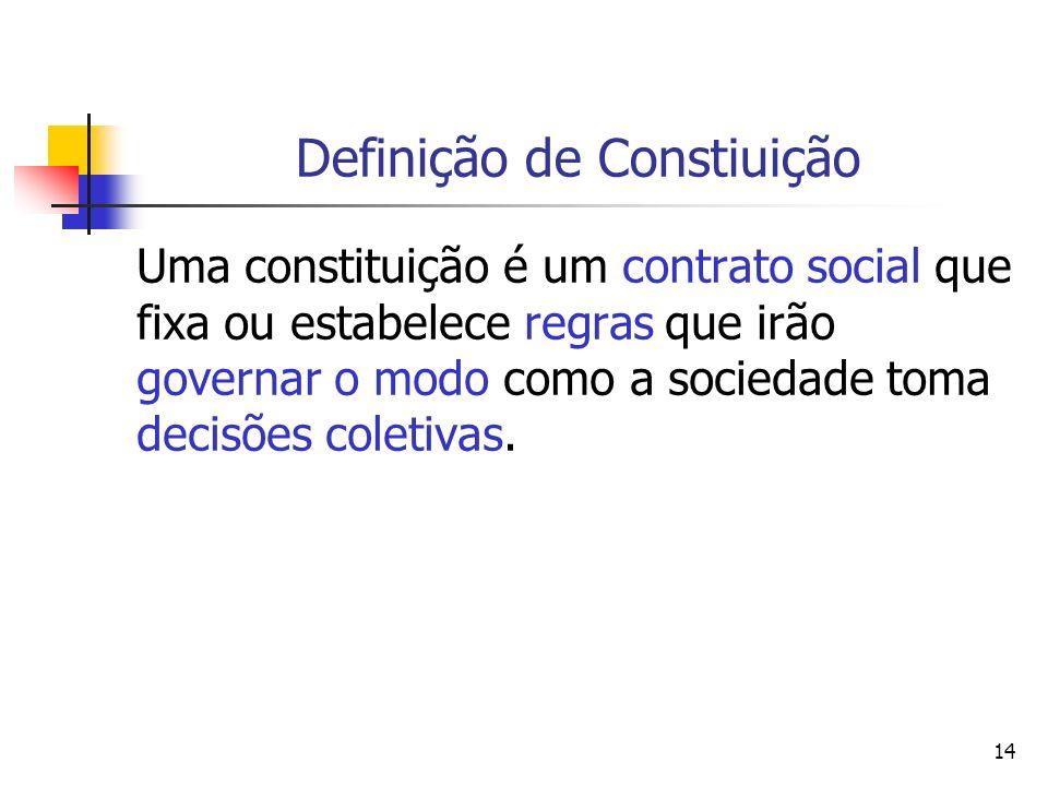 14 Definição de Constiuição Uma constituição é um contrato social que fixa ou estabelece regras que irão governar o modo como a sociedade toma decisõe