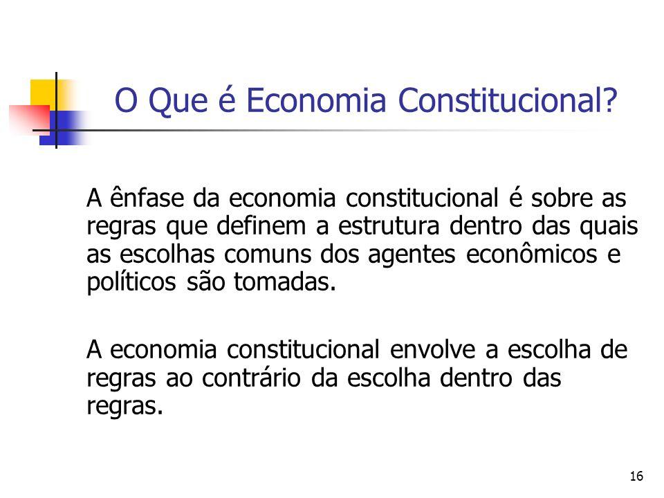16 O Que é Economia Constitucional? A ênfase da economia constitucional é sobre as regras que definem a estrutura dentro das quais as escolhas comuns
