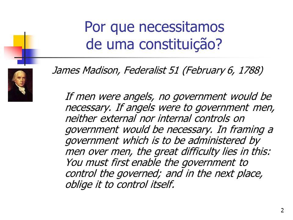 2 Por que necessitamos de uma constituição? James Madison, Federalist 51 (February 6, 1788) If men were angels, no government would be necessary. If a