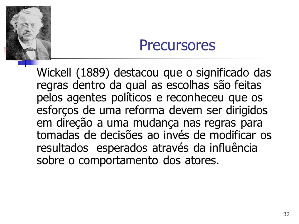 32 Precursores Wickell (1889) destacou que o significado das regras dentro da qual as escolhas são feitas pelos agentes políticos e reconheceu que os
