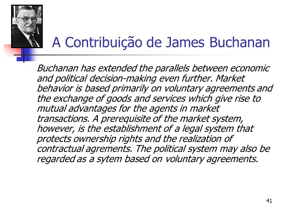 41 A Contribuição de James Buchanan Buchanan has extended the parallels between economic and political decision-making even further. Market behavior i