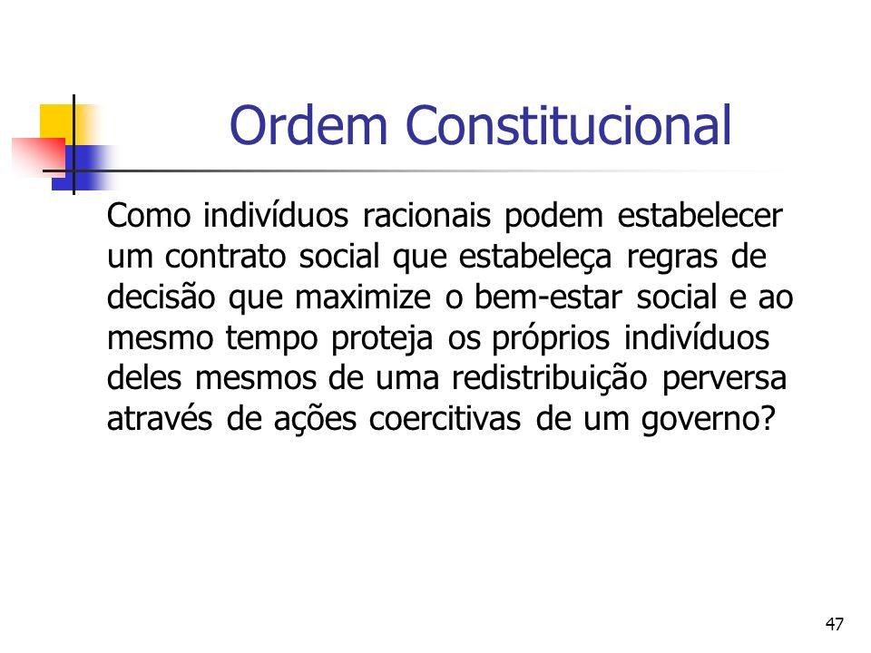 47 Ordem Constitucional Como indivíduos racionais podem estabelecer um contrato social que estabeleça regras de decisão que maximize o bem-estar socia