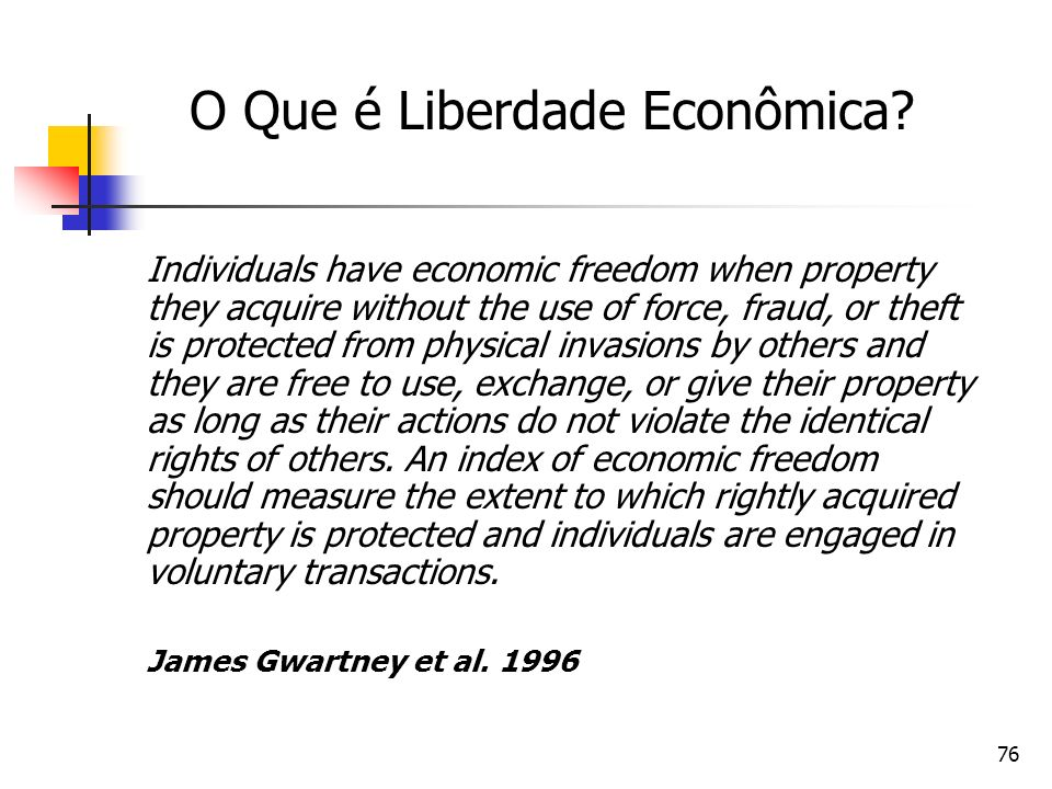 76 O Que é Liberdade Econômica? Individuals have economic freedom when property they acquire without the use of force, fraud, or theft is protected fr