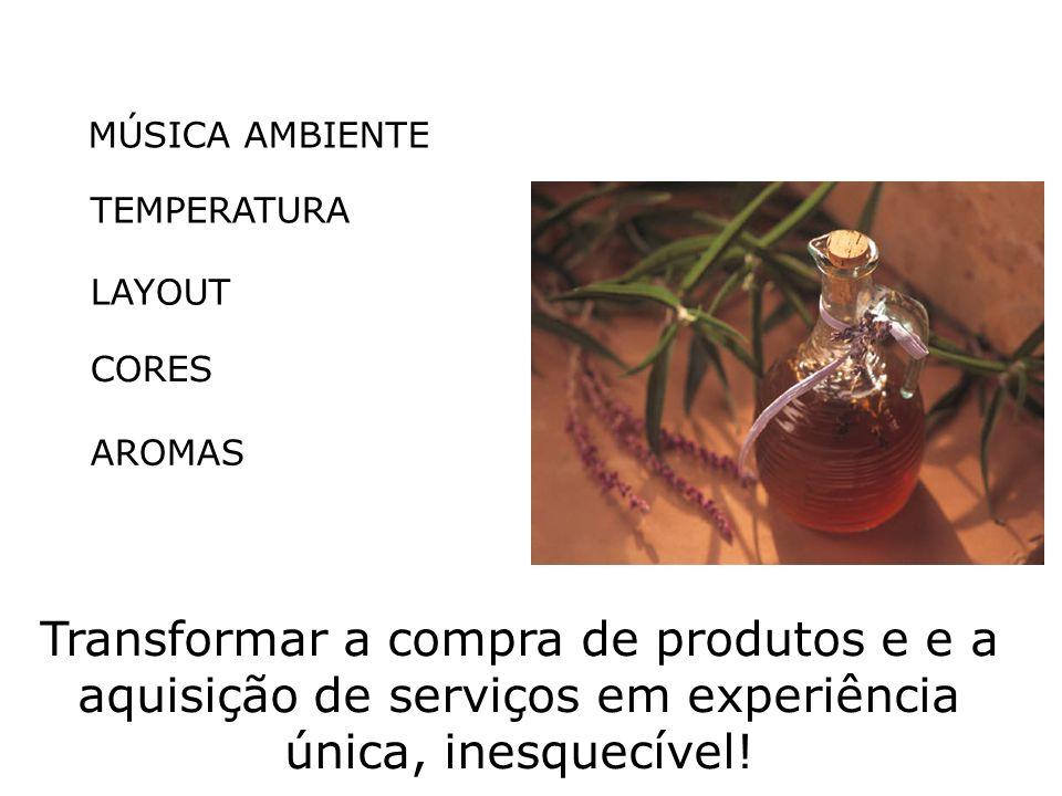 MÚSICA AMBIENTE TEMPERATURA LAYOUT CORES AROMAS Transformar a compra de produtos e e a aquisição de serviços em experiência única, inesquecível!