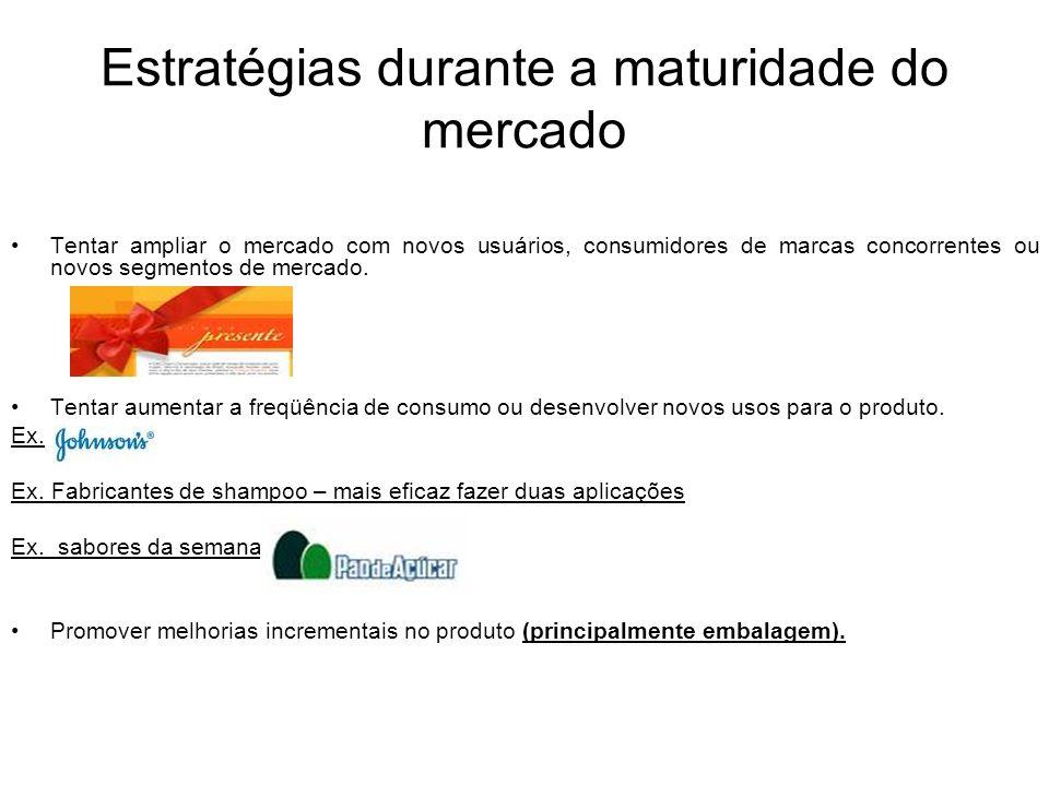 Estratégias durante a maturidade do mercado Tentar ampliar o mercado com novos usuários, consumidores de marcas concorrentes ou novos segmentos de mer