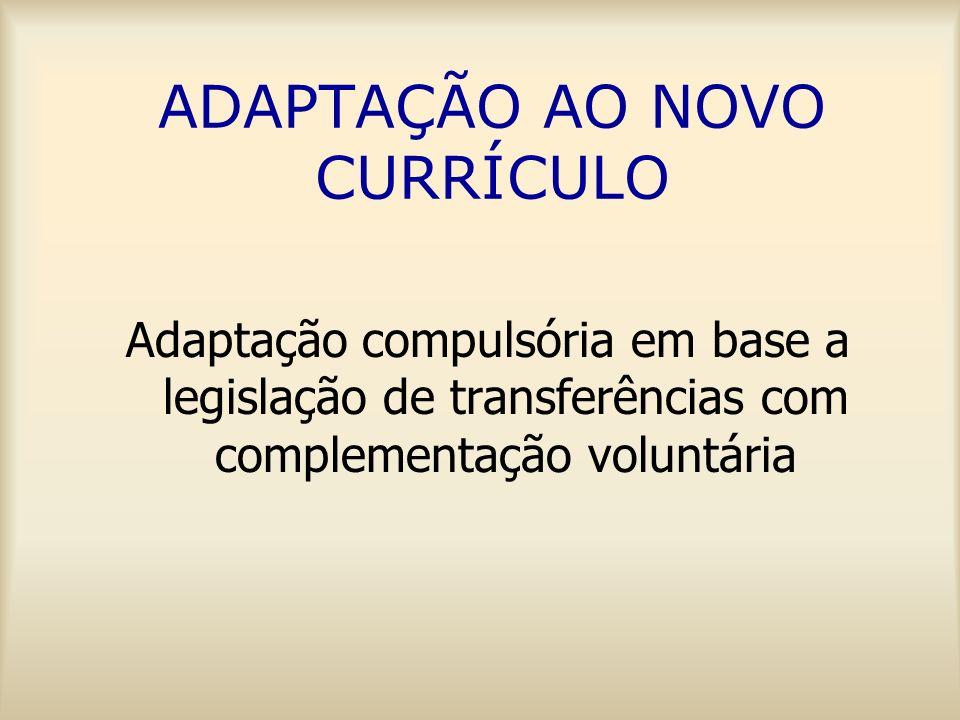 ADAPTAÇÃO AO NOVO CURRÍCULO Adaptação compulsória em base a legislação de transferências com complementação voluntária
