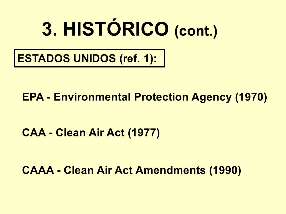 3. HISTÓRICO (cont.) ESTADOS UNIDOS (ref. 1): CAA - Clean Air Act (1977) EPA - Environmental Protection Agency (1970) CAAA - Clean Air Act Amendments