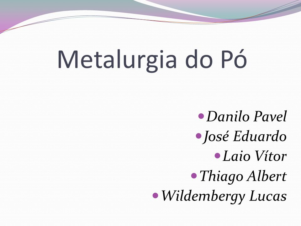 Metalurgia do Pó Danilo Pavel José Eduardo Laio Vítor Thiago Albert Wildembergy Lucas