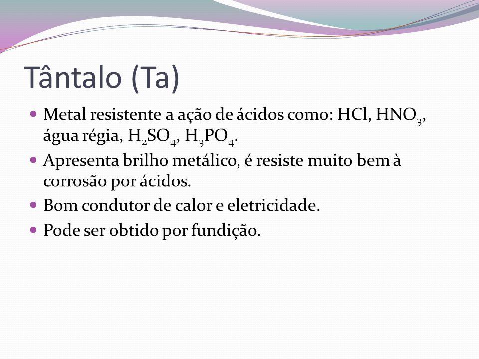 Tântalo (Ta) Metal resistente a ação de ácidos como: HCl, HNO 3, água régia, H 2 SO 4, H 3 PO 4. Apresenta brilho metálico, é resiste muito bem à corr