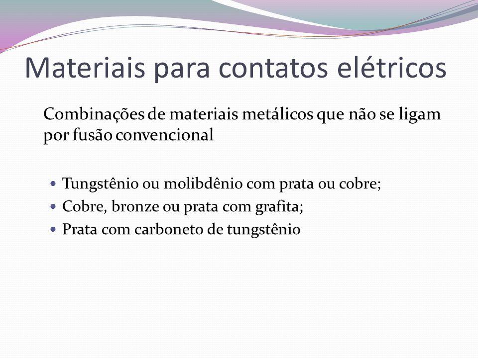 Materiais para contatos elétricos Combinações de materiais metálicos que não se ligam por fusão convencional Tungstênio ou molibdênio com prata ou cob