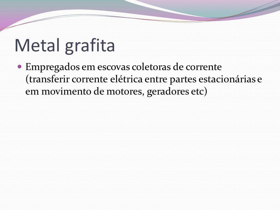 Metal grafita Empregados em escovas coletoras de corrente (transferir corrente elétrica entre partes estacionárias e em movimento de motores, geradore