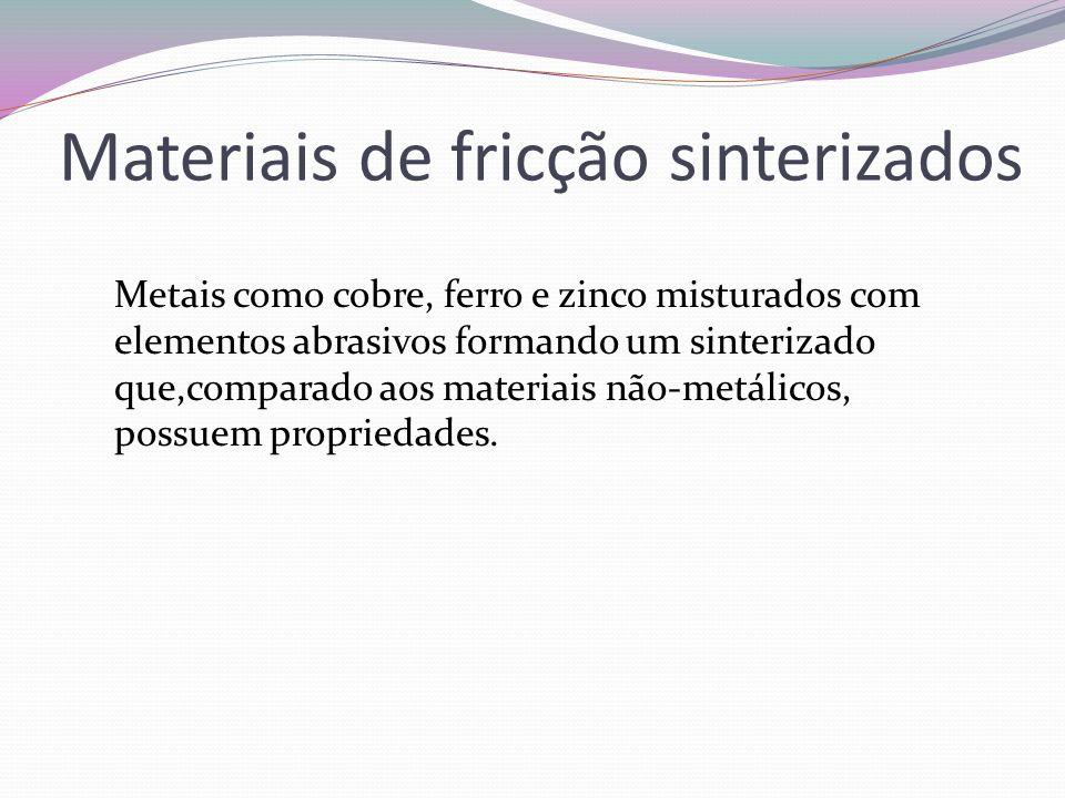 Materiais de fricção sinterizados Metais como cobre, ferro e zinco misturados com elementos abrasivos formando um sinterizado que,comparado aos materi