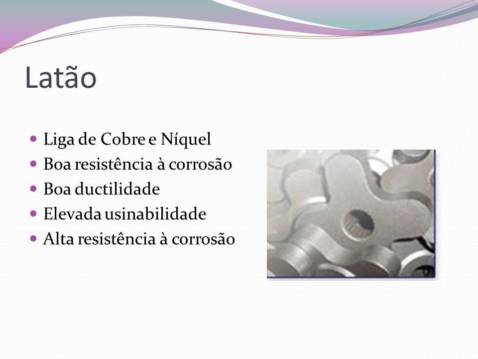 Latão Liga de Cobre e Níquel Boa resistência à corrosão Boa ductilidade Elevada usinabilidade Alta resistência à corrosão