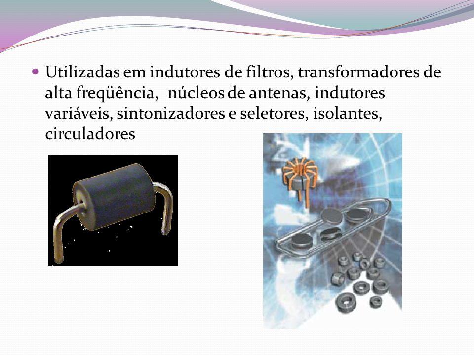 Utilizadas em indutores de filtros, transformadores de alta freqüência, núcleos de antenas, indutores variáveis, sintonizadores e seletores, isolantes