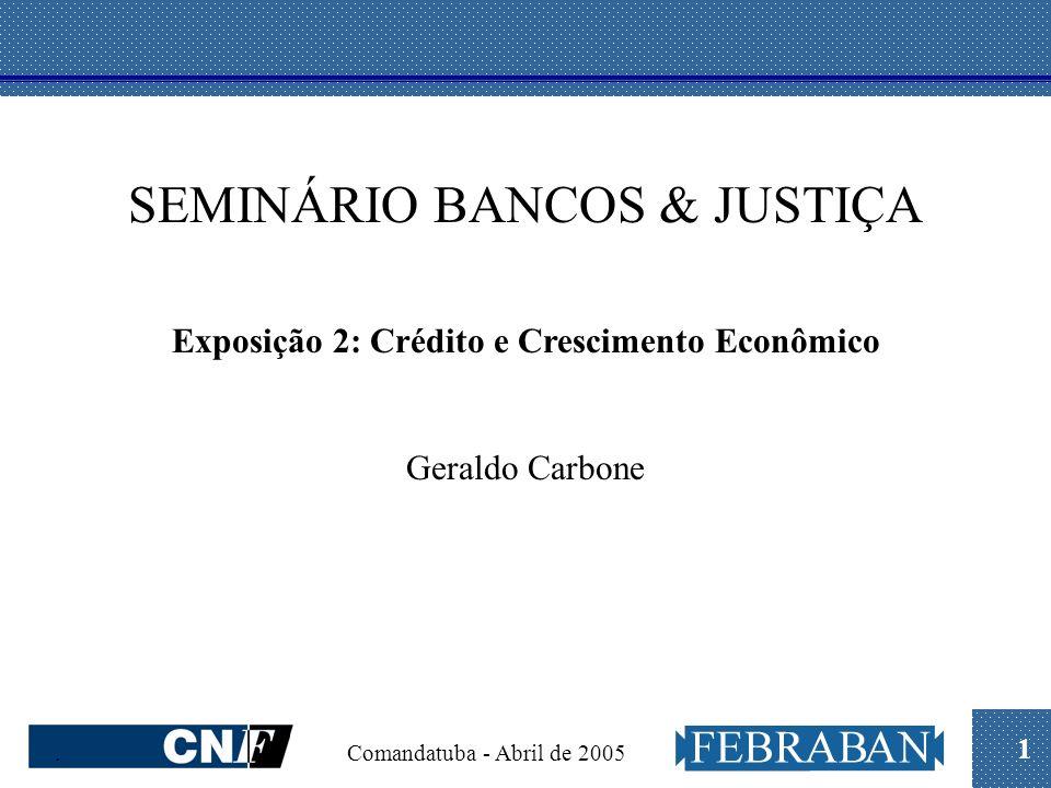 1. Comandatuba - Abril de 2005 SEMINÁRIO BANCOS & JUSTIÇA Exposição 2: Crédito e Crescimento Econômico Geraldo Carbone