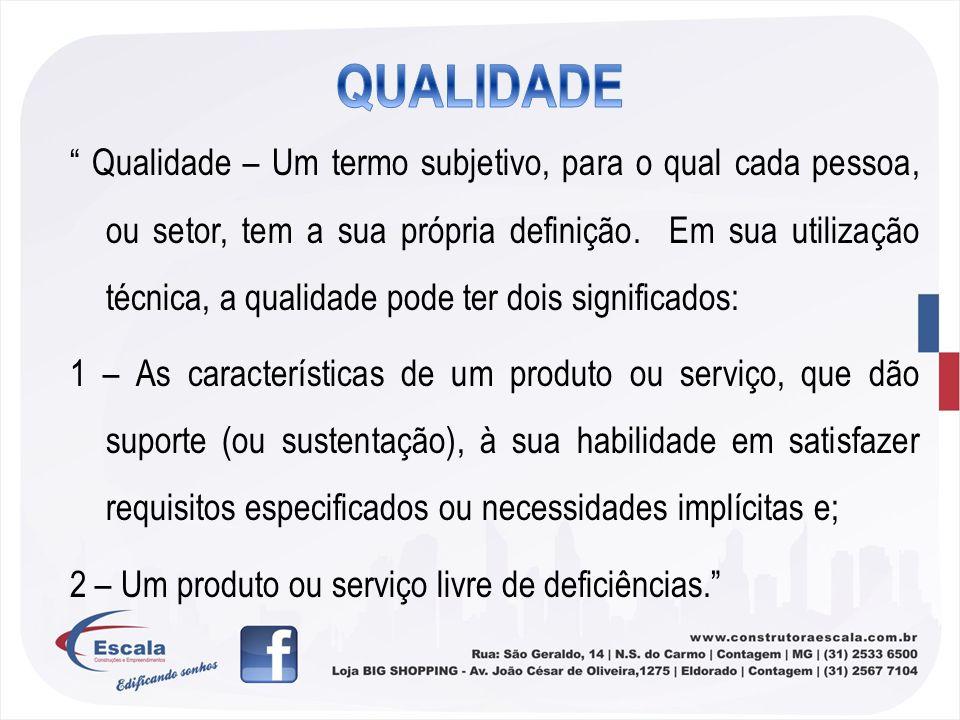 Qualidade – Um termo subjetivo, para o qual cada pessoa, ou setor, tem a sua própria definição. Em sua utilização técnica, a qualidade pode ter dois s