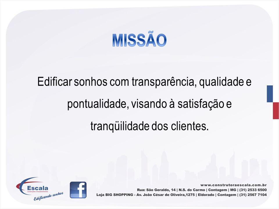 Edificar sonhos com transparência, qualidade e pontualidade, visando à satisfação e tranqüilidade dos clientes.