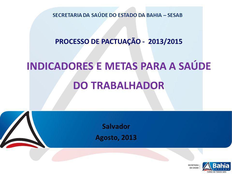 PROCESSO DE PACTUAÇÃO - 2013/2015 INDICADORES E METAS PARA A SAÚDE DO TRABALHADOR SECRETARIA DA SAÚDE DO ESTADO DA BAHIA – SESAB Salvador Agosto, 2013