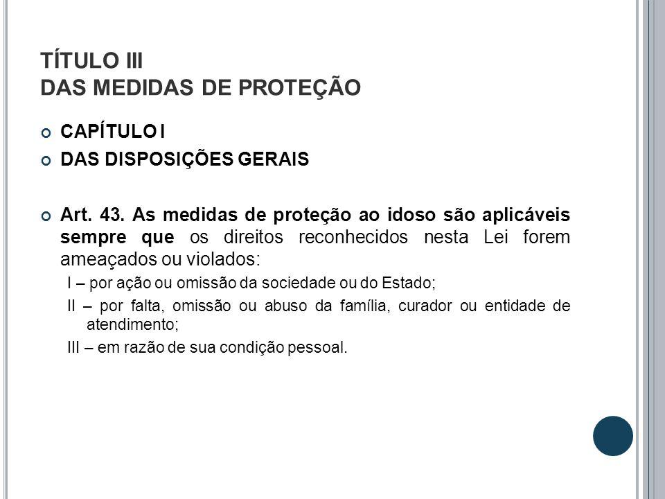 TÍTULO III DAS MEDIDAS DE PROTEÇÃO CAPÍTULO I DAS DISPOSIÇÕES GERAIS Art. 43. As medidas de proteção ao idoso são aplicáveis sempre que os direitos re