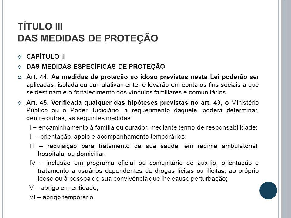 TÍTULO III DAS MEDIDAS DE PROTEÇÃO CAPÍTULO II DAS MEDIDAS ESPECÍFICAS DE PROTEÇÃO Art. 44. As medidas de proteção ao idoso previstas nesta Lei poderã