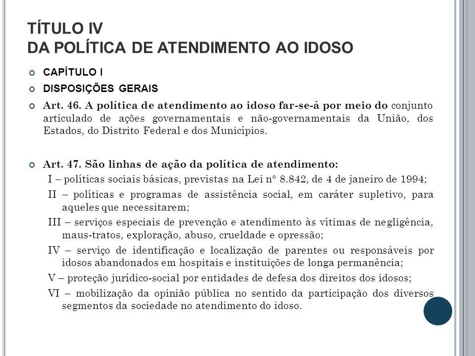TÍTULO IV DA POLÍTICA DE ATENDIMENTO AO IDOSO CAPÍTULO I DISPOSIÇÕES GERAIS Art. 46. A política de atendimento ao idoso far-se-á por meio do conjunto