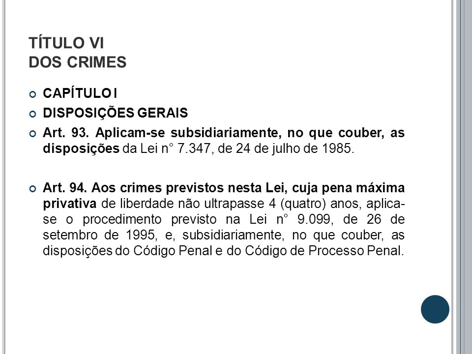 TÍTULO VI DOS CRIMES CAPÍTULO I DISPOSIÇÕES GERAIS Art. 93. Aplicam-se subsidiariamente, no que couber, as disposições da Lei n° 7.347, de 24 de julho