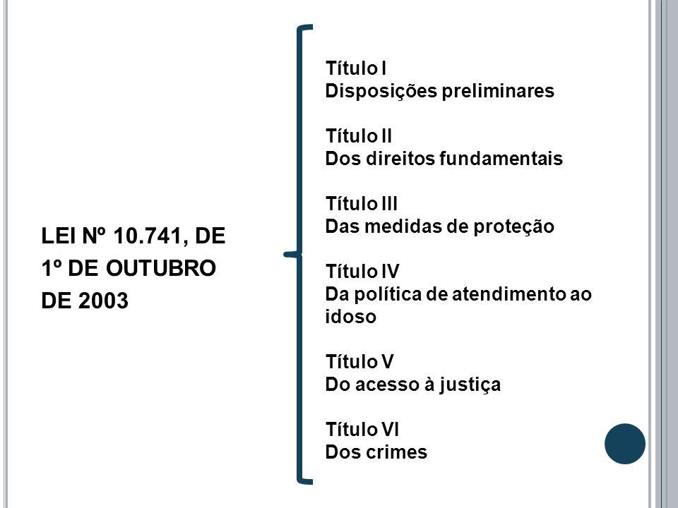 LEI Nº 10.741, DE 1º DE OUTUBRO DE 2003 Título I Disposições preliminares Título II Dos direitos fundamentais Título III Das medidas de proteção Títul