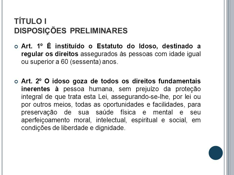 TÍTULO I DISPOSIÇÕES PRELIMINARES Art. 1º É instituído o Estatuto do Idoso, destinado a regular os direitos assegurados às pessoas com idade igual ou
