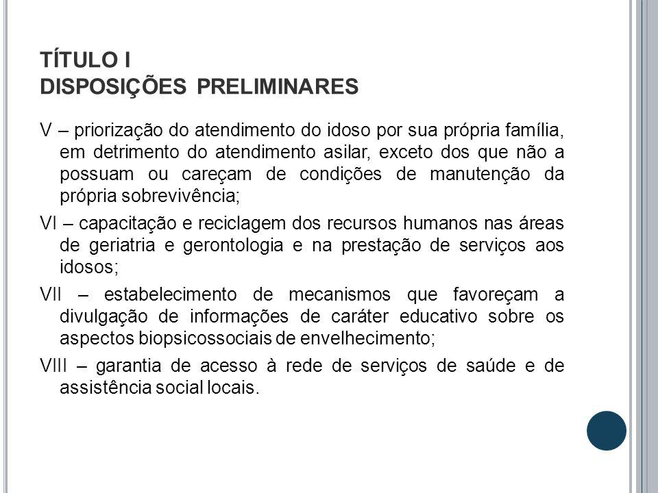 TÍTULO I DISPOSIÇÕES PRELIMINARES V – priorização do atendimento do idoso por sua própria família, em detrimento do atendimento asilar, exceto dos que