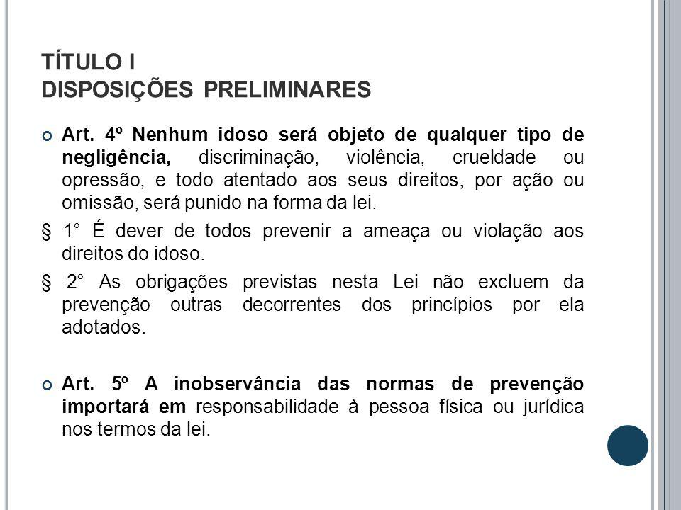 TÍTULO I DISPOSIÇÕES PRELIMINARES Art. 4º Nenhum idoso será objeto de qualquer tipo de negligência, discriminação, violência, crueldade ou opressão, e