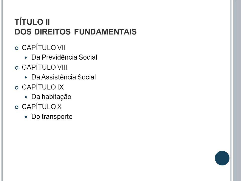 TÍTULO II DOS DIREITOS FUNDAMENTAIS CAPÍTULO VII Da Previdência Social CAPÍTULO VIII Da Assistência Social CAPÍTULO IX Da habitação CAPÍTULO X Do tran