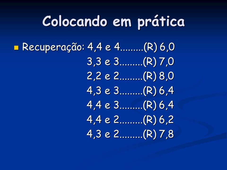 Colocando em prática Recuperação: 4,4 e 4.........(R) 6,0 Recuperação: 4,4 e 4.........(R) 6,0 3,3 e 3.........(R) 7,0 3,3 e 3.........(R) 7,0 2,2 e 2.........(R) 8,0 2,2 e 2.........(R) 8,0 4,3 e 3.........(R) 6,4 4,3 e 3.........(R) 6,4 4,4 e 3.........(R) 6,4 4,4 e 3.........(R) 6,4 4,4 e 2.........(R) 6,2 4,4 e 2.........(R) 6,2 4,3 e 2.........(R) 7,8 4,3 e 2.........(R) 7,8