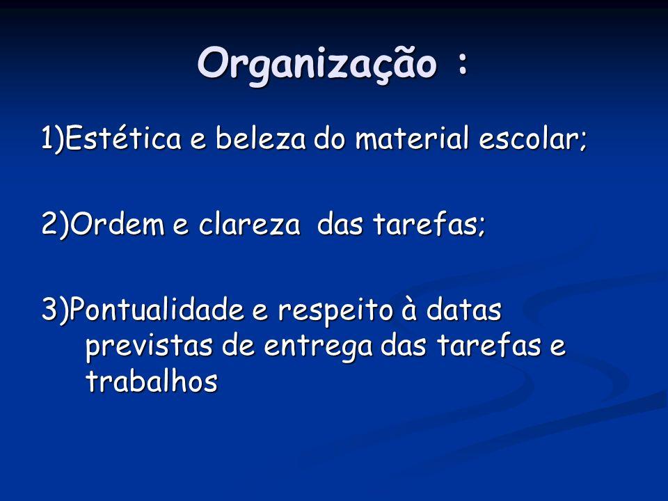 Organização : 1)Estética e beleza do material escolar; 2)Ordem e clareza das tarefas; 3)Pontualidade e respeito à datas previstas de entrega das tarefas e trabalhos