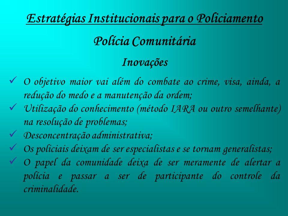 Estratégias Institucionais para o Policiamento Polícia Comunitária Inovações O objetivo maior vai além do combate ao crime, visa, ainda, a redução do