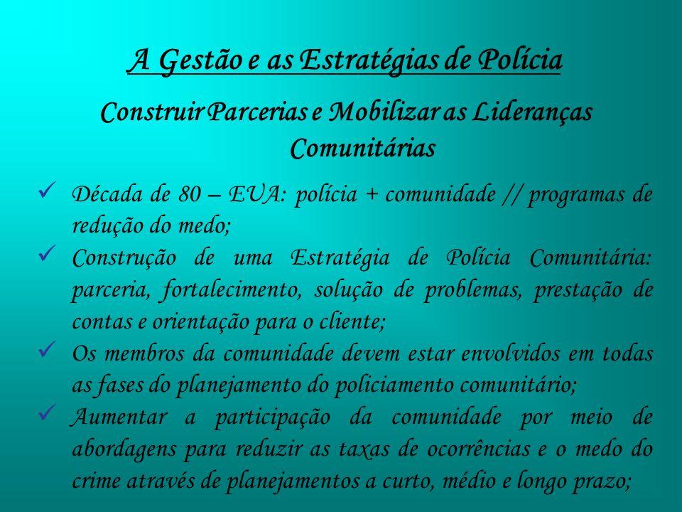 A Gestão e as Estratégias de Polícia Construir Parcerias e Mobilizar as Lideranças Comunitárias Década de 80 – EUA: polícia + comunidade // programas