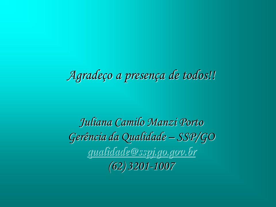 Agradeço a presença de todos!! Juliana Camilo Manzi Porto Gerência da Qualidade – SSP/GO qualidade@sspj.go.gov.br (62) 3201-1007